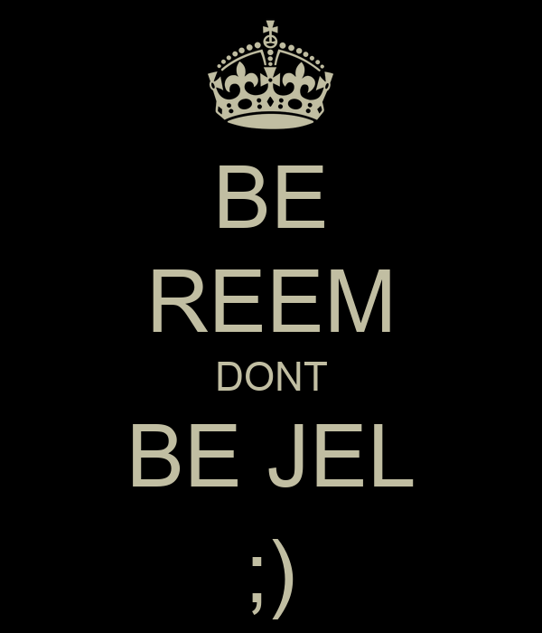 BE REEM DONT BE JEL ;)