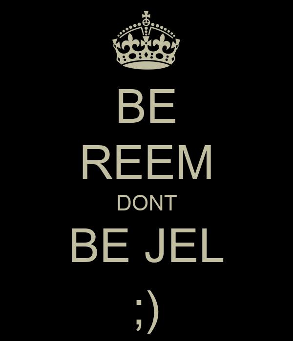 BE REEM DONT BE JEL ;)