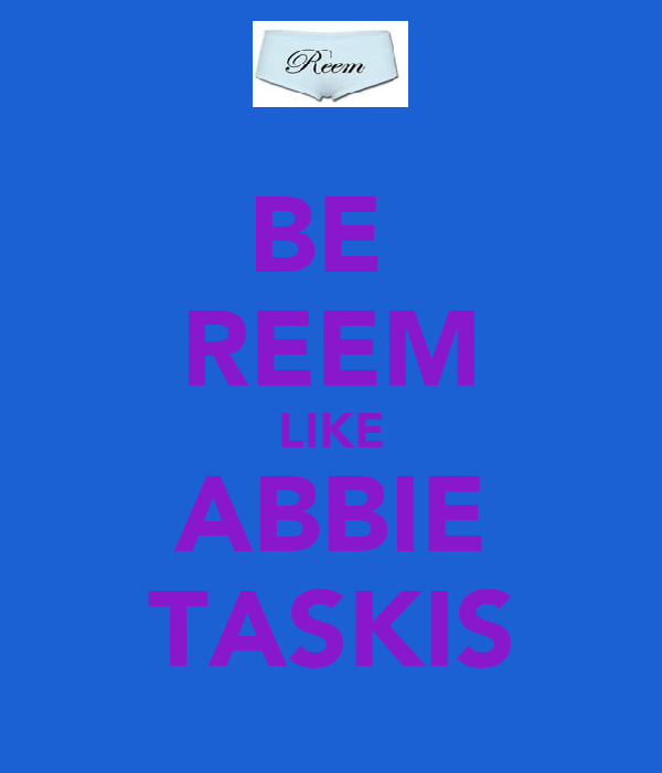 BE  REEM LIKE ABBIE TASKIS