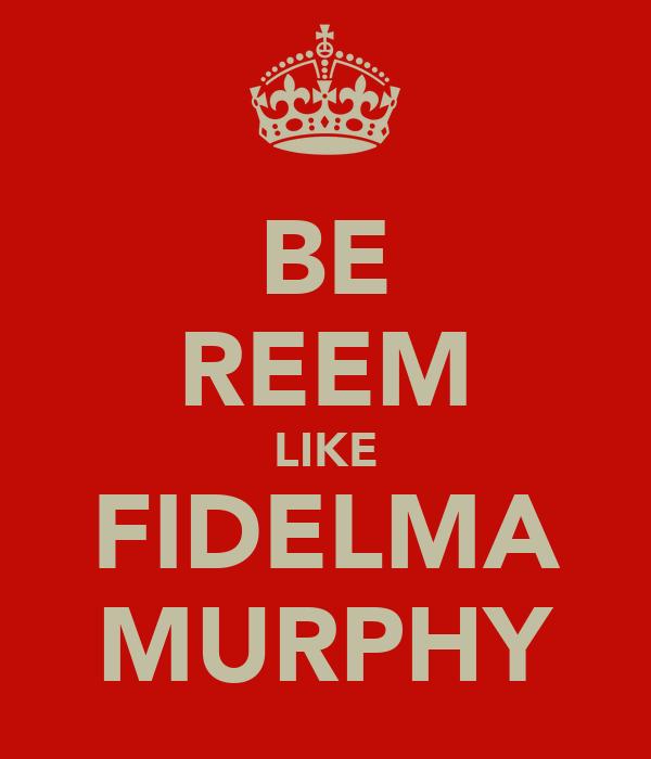 BE REEM LIKE FIDELMA MURPHY