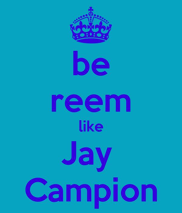 be reem like Jay  Campion