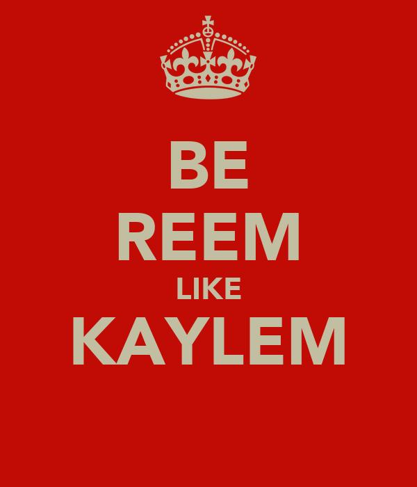 BE REEM LIKE KAYLEM