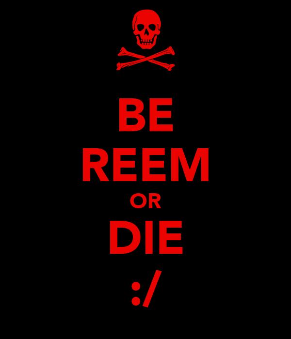 BE REEM OR DIE :/