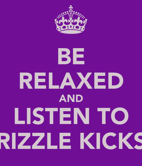 BE RELAXED AND LISTEN TO RIZZLE KICKS