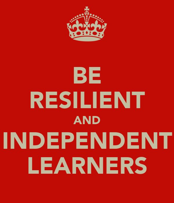 BE RESILIENT AND INDEPENDENT LEARNERS