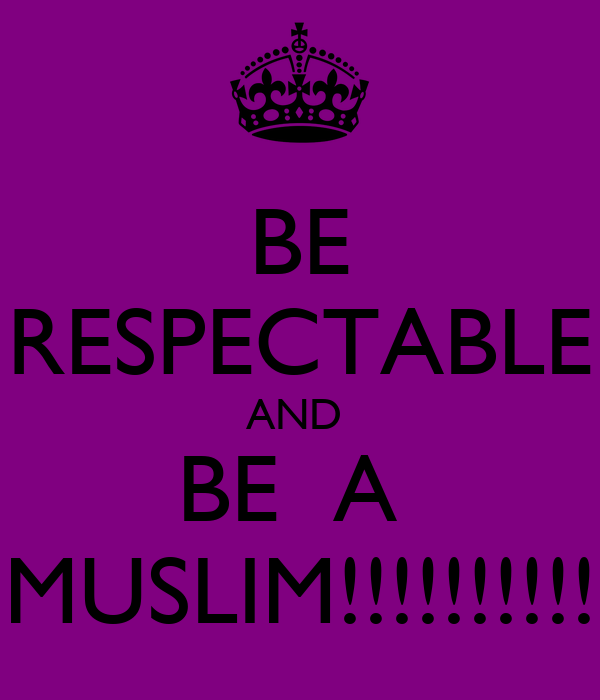 BE RESPECTABLE AND  BE  A  MUSLIM!!!!!!!!!!