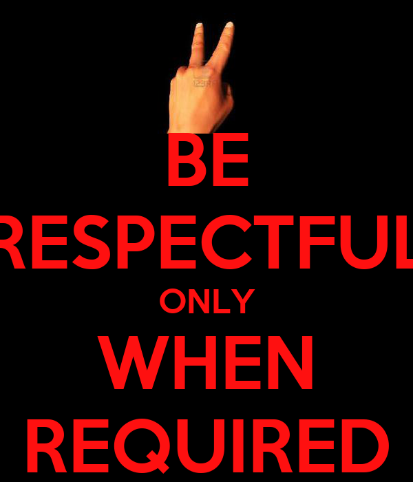 BE RESPECTFUL ONLY WHEN REQUIRED