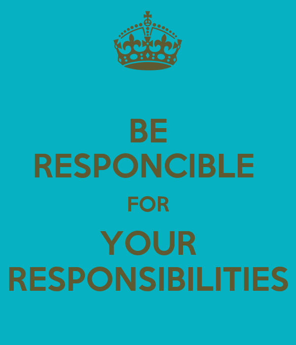 BE RESPONCIBLE  FOR YOUR RESPONSIBILITIES