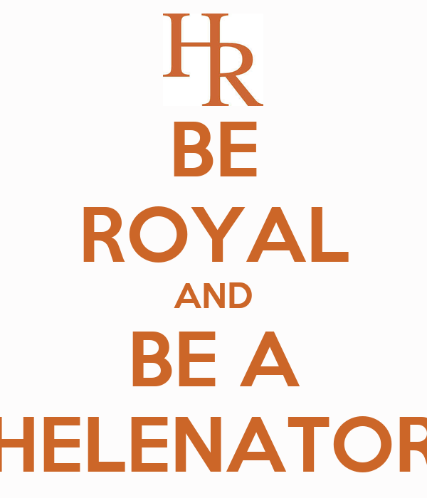BE ROYAL AND BE A HELENATOR