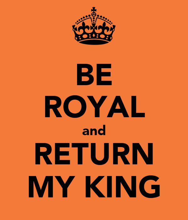 BE ROYAL and RETURN MY KING
