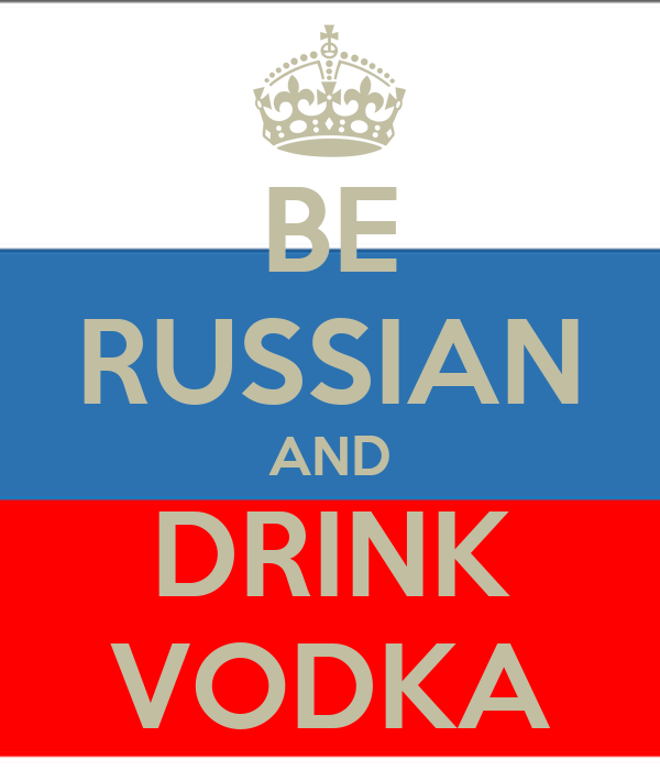 BE RUSSIAN AND DRINK VODKA