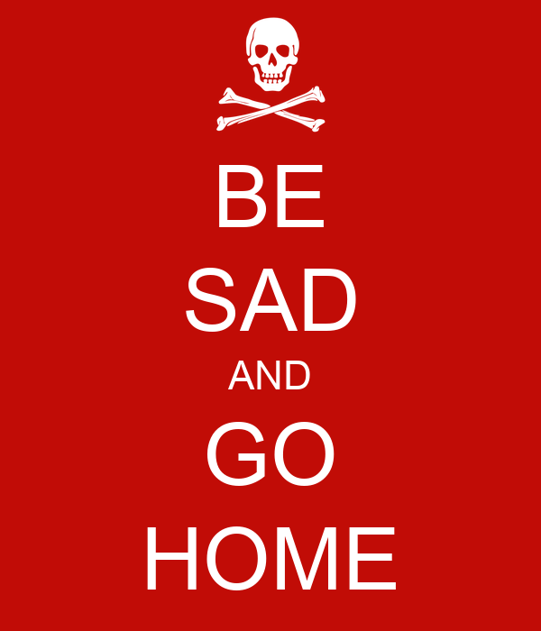 BE SAD AND GO HOME