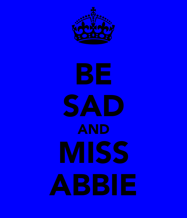 BE SAD AND MISS ABBIE
