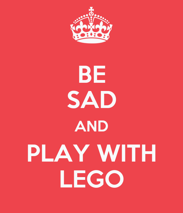 BE SAD AND PLAY WITH LEGO