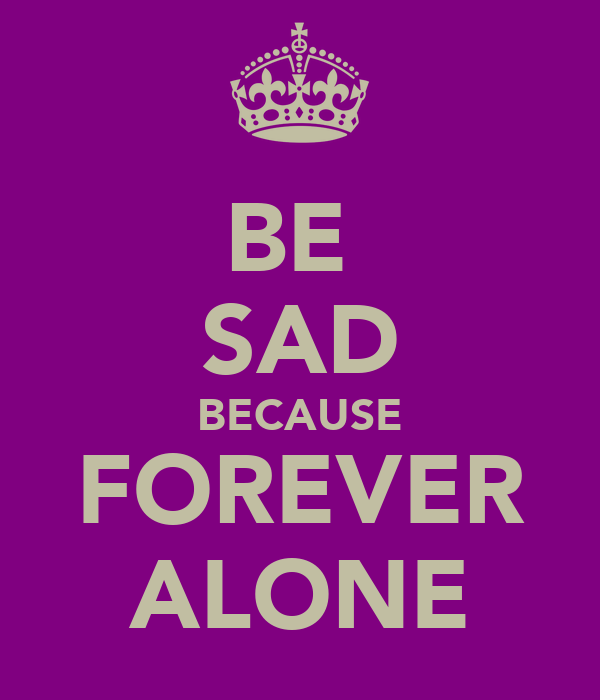 BE  SAD BECAUSE FOREVER ALONE