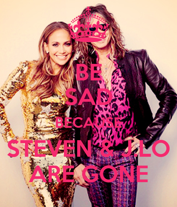 BE SAD BECAUSE STEVEN & J.LO ARE GONE