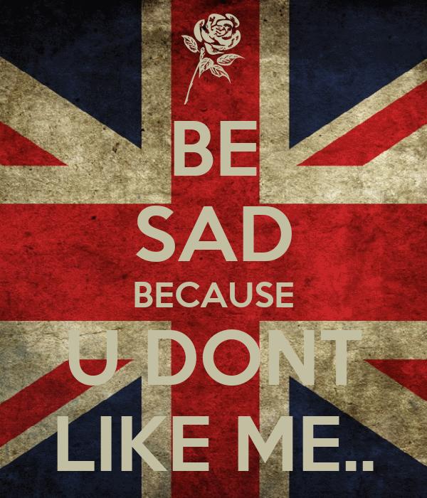 BE SAD BECAUSE U DONT LIKE ME..