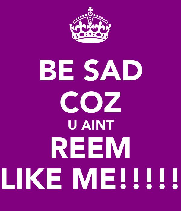 BE SAD COZ U AINT REEM LIKE ME!!!!!