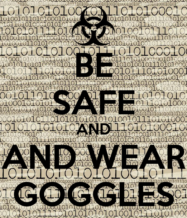 BE SAFE AND AND WEAR GOGGLES