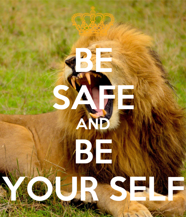 BE SAFE AND BE YOUR SELF