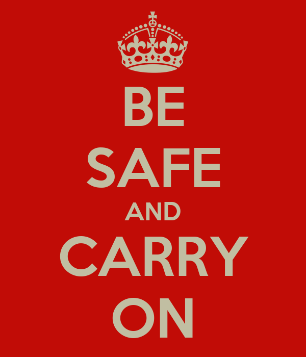 BE SAFE AND CARRY ON