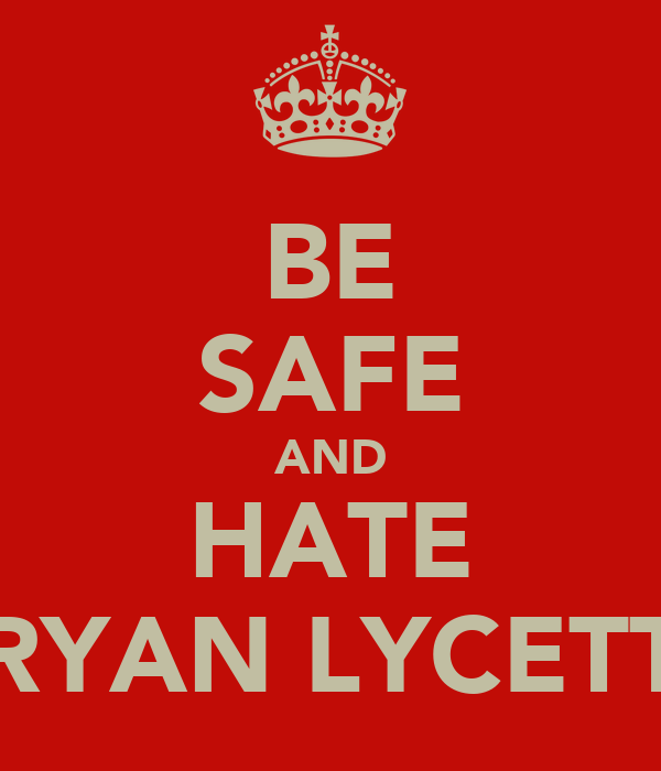 BE SAFE AND HATE RYAN LYCETT