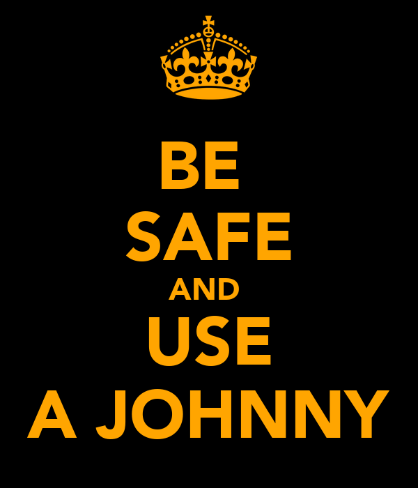 BE  SAFE AND  USE A JOHNNY