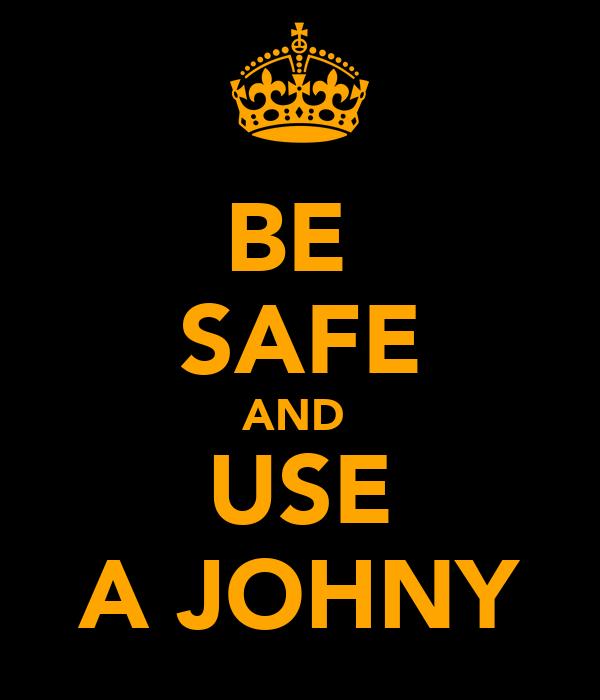 BE  SAFE AND  USE A JOHNY