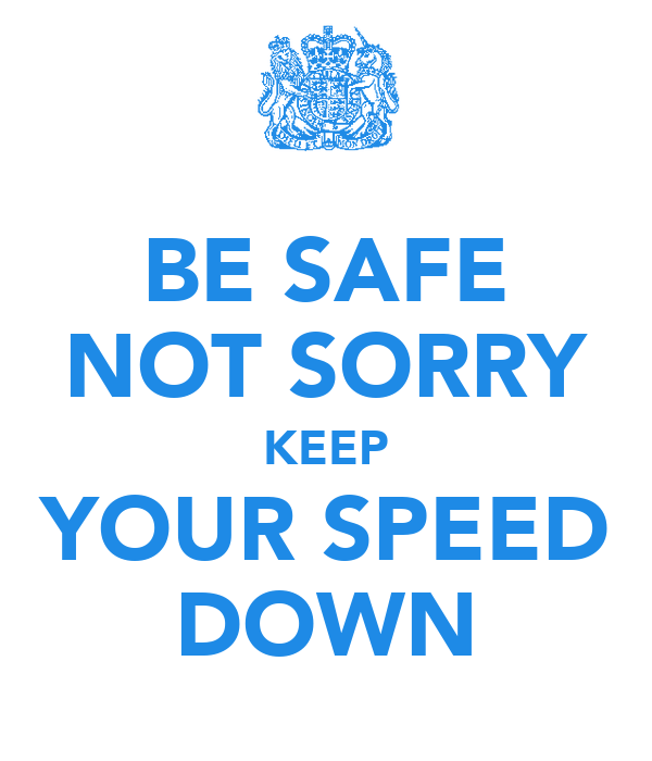 BE SAFE NOT SORRY KEEP YOUR SPEED DOWN