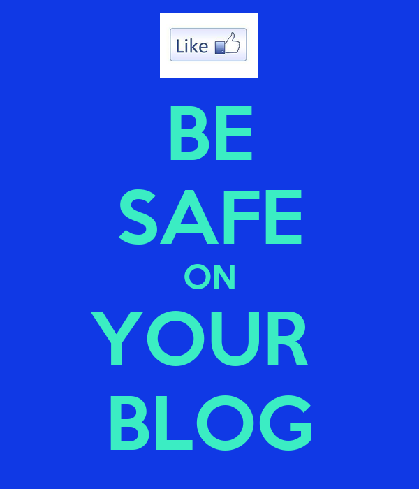 BE SAFE ON YOUR  BLOG