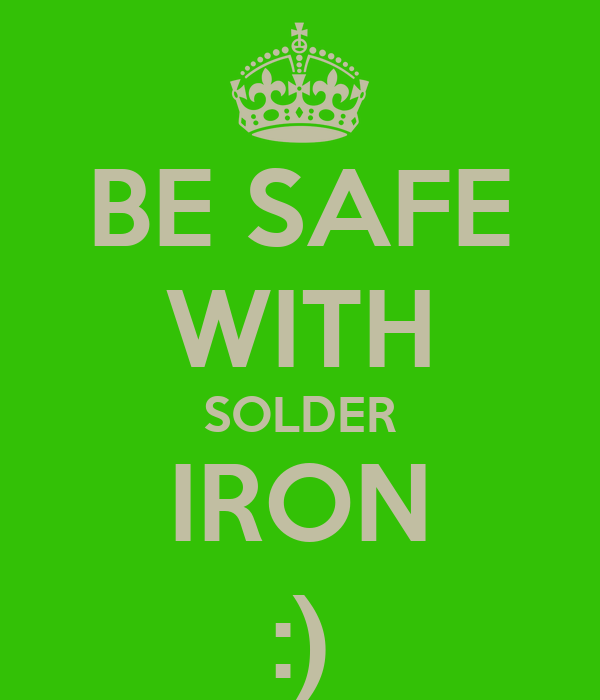 BE SAFE WITH SOLDER IRON :)