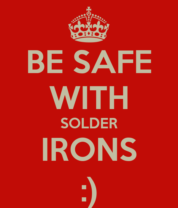 BE SAFE WITH SOLDER IRONS :)