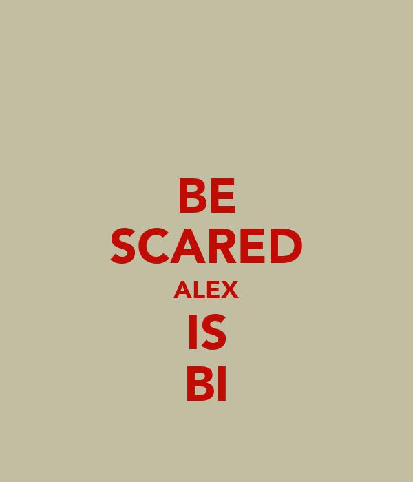 BE SCARED ALEX IS BI