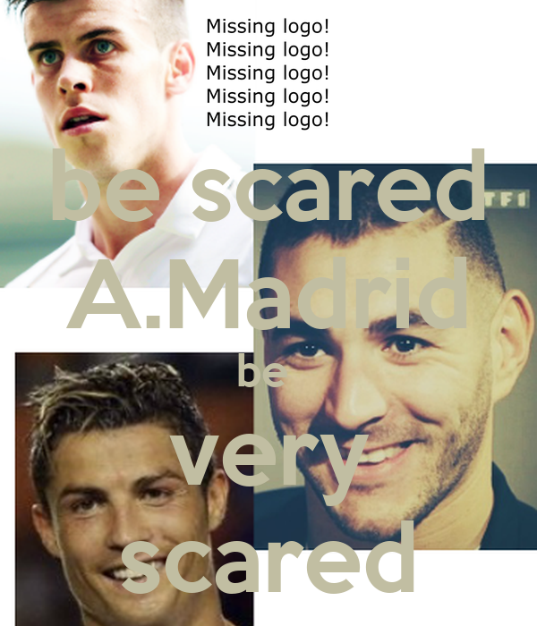 be scared A.Madrid be  very scared