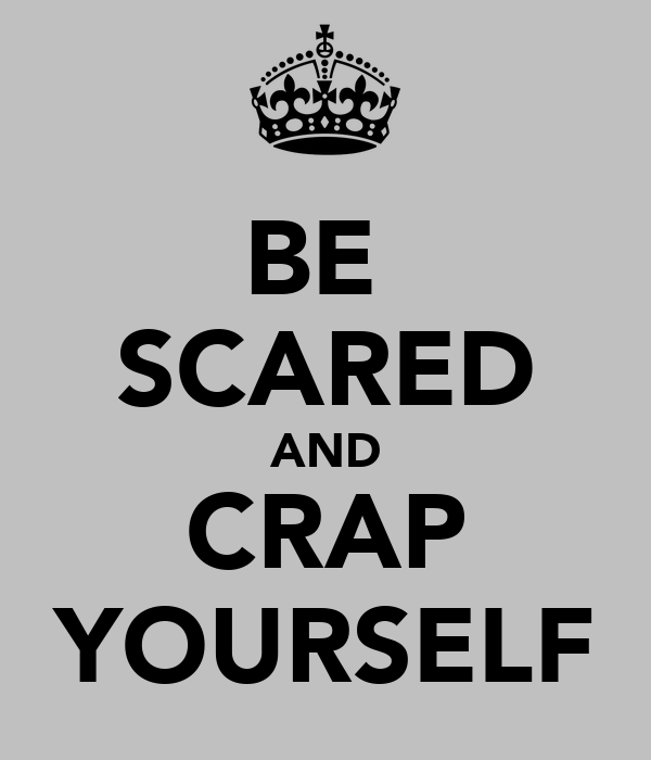 BE  SCARED AND CRAP YOURSELF