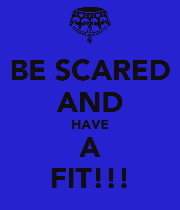 BE SCARED AND HAVE A FIT!!!