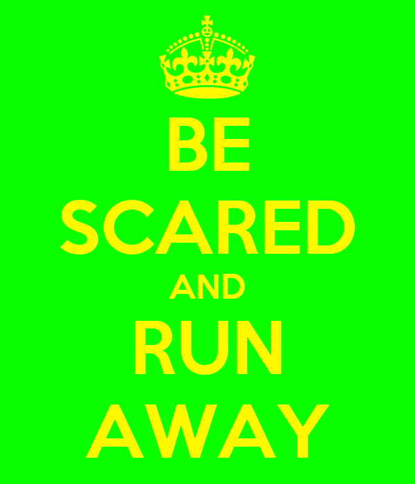 BE SCARED AND RUN AWAY