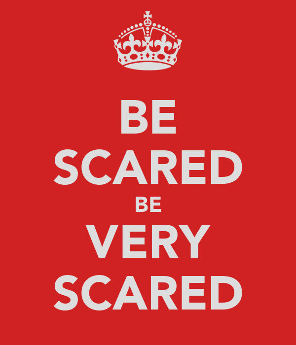 BE SCARED BE VERY SCARED