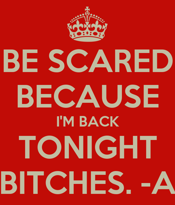 BE SCARED BECAUSE I'M BACK TONIGHT BITCHES. -A