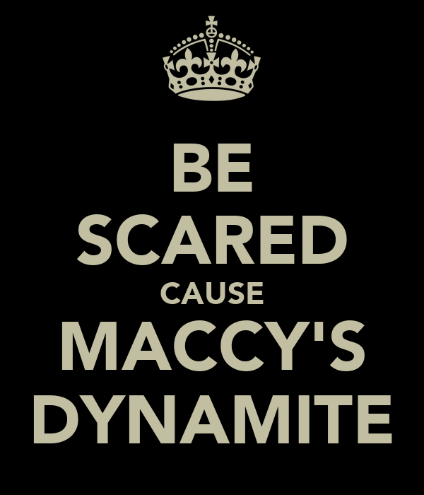 BE SCARED CAUSE MACCY'S DYNAMITE