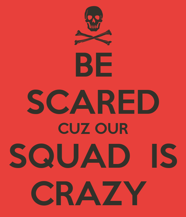 BE SCARED CUZ OUR SQUAD  IS CRAZY