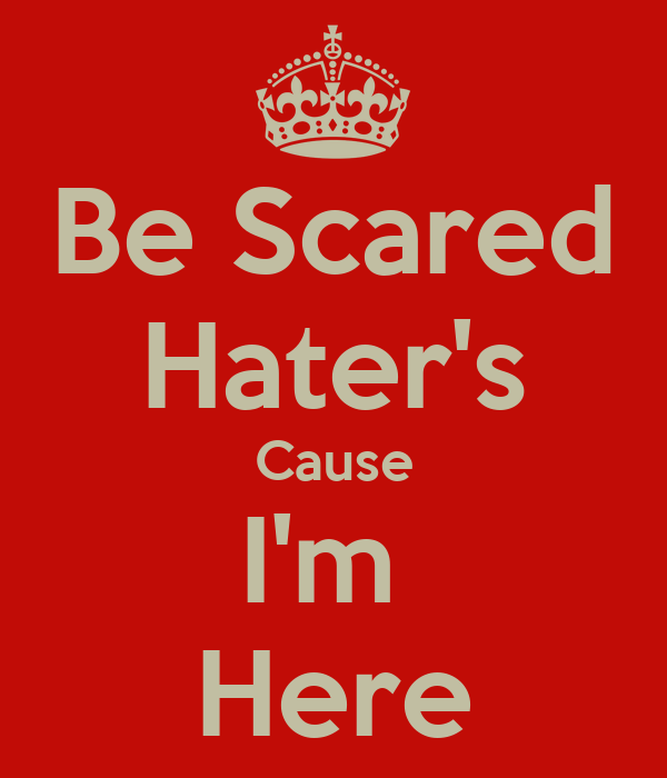 Be Scared Hater's Cause I'm  Here