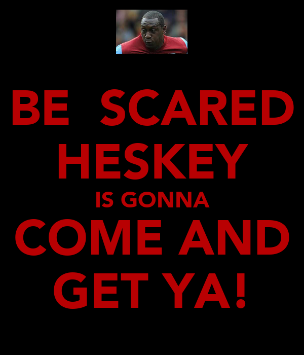 BE  SCARED HESKEY IS GONNA COME AND GET YA!