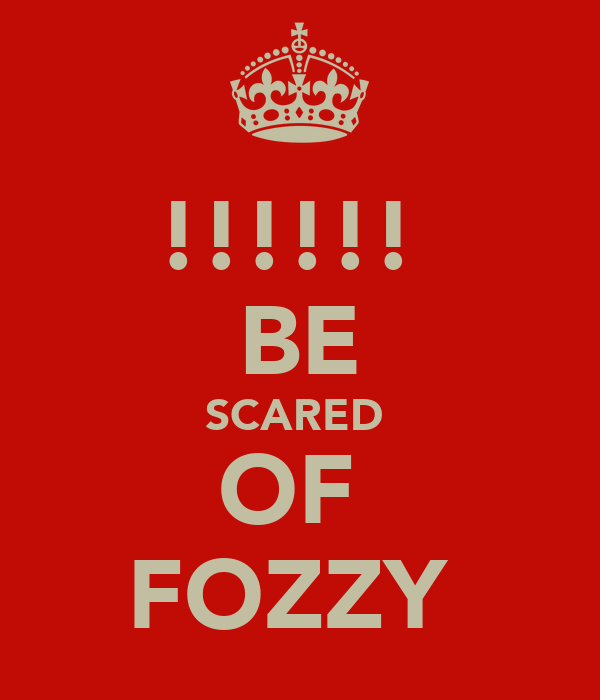 !!!!!!  BE SCARED  OF  FOZZY