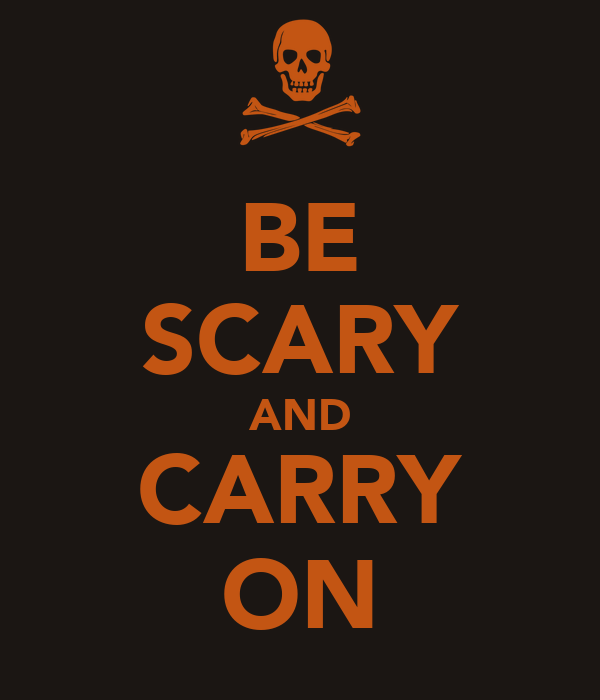 BE SCARY AND CARRY ON