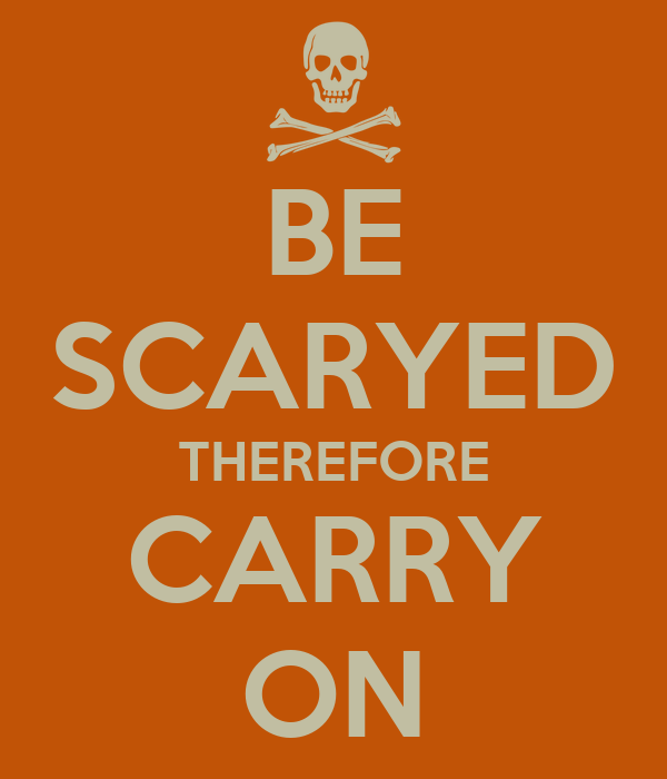 BE SCARYED THEREFORE CARRY ON