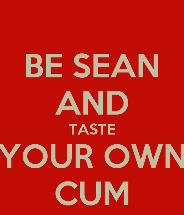 BE SEAN AND TASTE YOUR OWN CUM