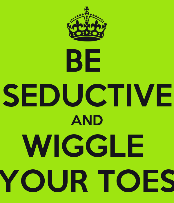 BE  SEDUCTIVE AND WIGGLE  YOUR TOES