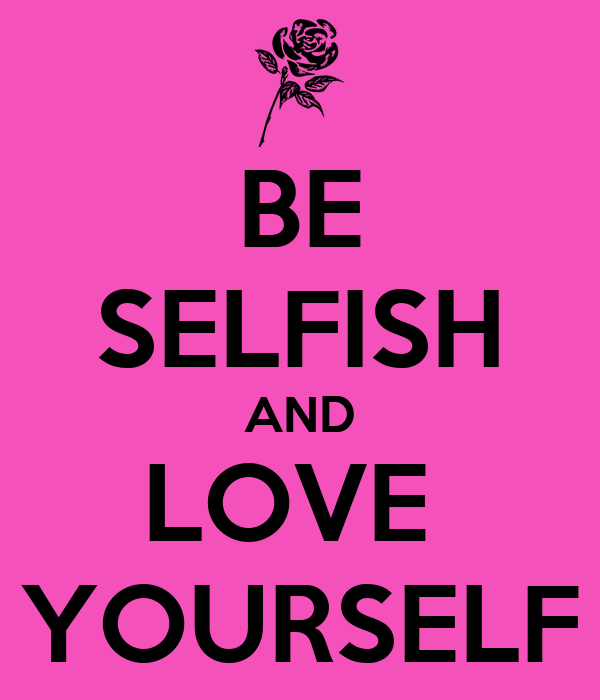 BE SELFISH AND LOVE  YOURSELF