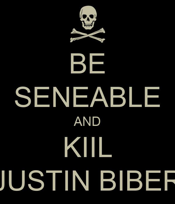 BE SENEABLE AND KIIL JUSTIN BIBER